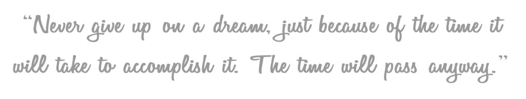 """Never give up on a dream, just because of the time it will take to accomplish it.  The time will pass anyway."""